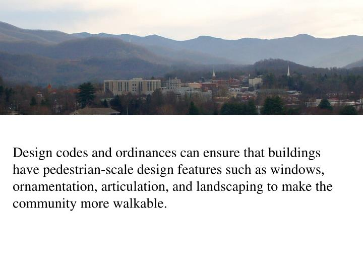 Design codes and ordinances can ensure that buildings have pedestrian-scale design features such as windows, ornamentation, articulation, and landscaping to make the community more walkable.