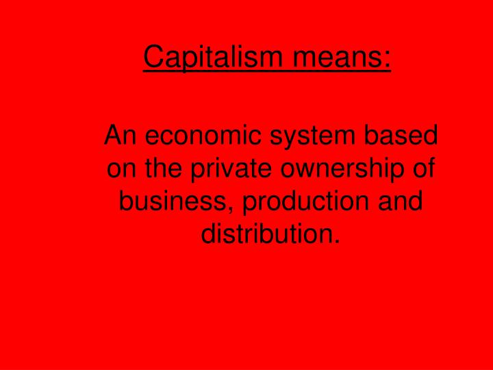 Capitalism means: