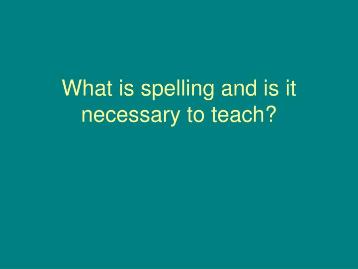 What is spelling and is it necessary to teach?