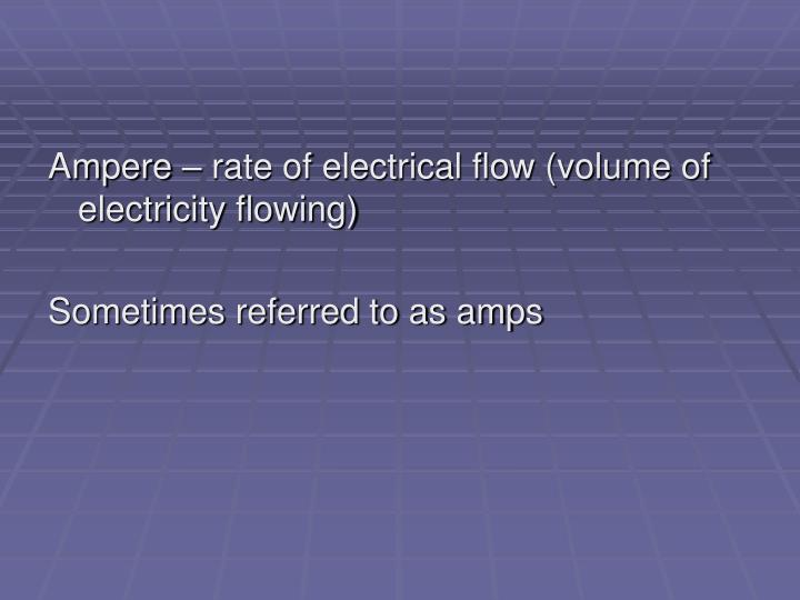 Ampere – rate of electrical flow (volume of electricity flowing)