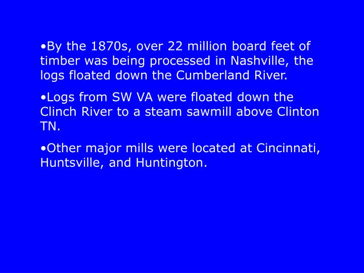 By the 1870s, over 22 million board feet of timber was being processed in Nashville, the logs floated down the Cumberland River.