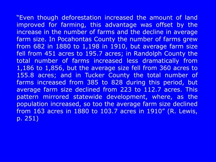 """Even though deforestation increased the amount of land improved for farming, this advantage was offset by the increase in the number of farms and the decline in average farm size. In Pocahontas County the number of farms grew from 682 in 1880 to 1,198 in 1910, but average farm size fell from 451 acres to 195.7 acres; in Randolph County the total number of farms increased less dramatically from 1,186 to 1,856, but the average size fell from 360 acres to 155.8 acres; and in Tucker County the total number of farms increased from 385 to 828 during this period, but average farm size declined from 223 to 112.7 acres. This pattern mirrored statewide development, where, as the population increased, so too the average farm size declined from 163 acres in 1880 to 103.7 acres in 1910"" (R. Lewis, p. 251)"