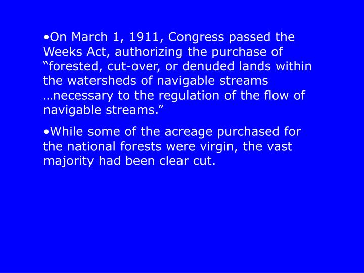 "On March 1, 1911, Congress passed the Weeks Act, authorizing the purchase of ""forested, cut-over, or denuded lands within the watersheds of navigable streams …necessary to the regulation of the flow of navigable streams."""