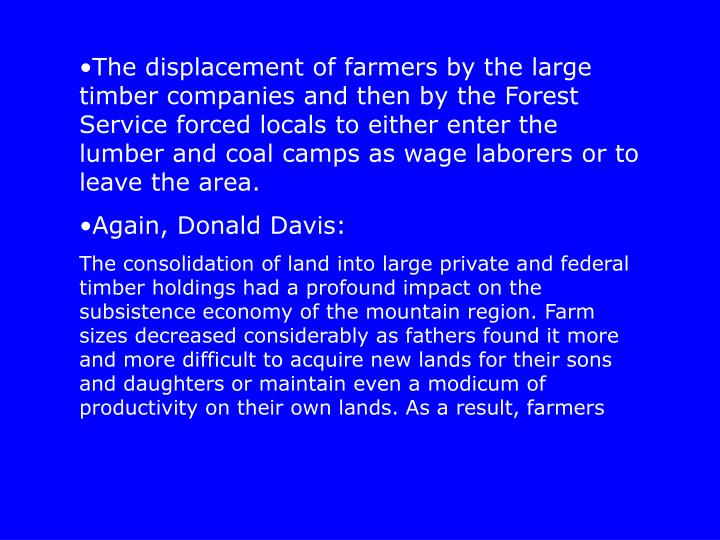 The displacement of farmers by the large timber companies and then by the Forest Service forced locals to either enter the lumber and coal camps as wage laborers or to leave the area.