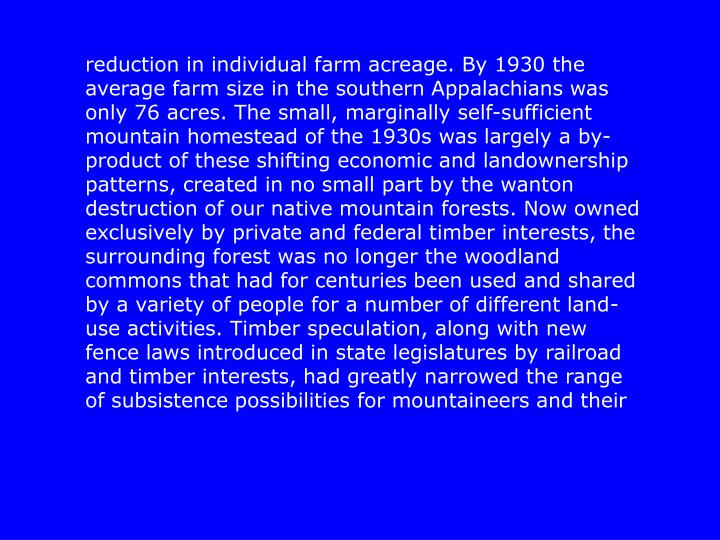 reduction in individual farm acreage. By 1930 the average farm size in the southern Appalachians was only 76 acres. The small, marginally self-sufficient mountain homestead of the 1930s was largely a by-product of these shifting economic and landownership patterns, created in no small part by the wanton destruction of our native mountain forests. Now owned exclusively by private and federal timber interests, the surrounding forest was no longer the woodland commons that had for centuries been used and shared by a variety of people for a number of different land-use activities. Timber speculation, along with new fence laws introduced in state legislatures by railroad and timber interests, had greatly narrowed the range of subsistence possibilities for mountaineers and their