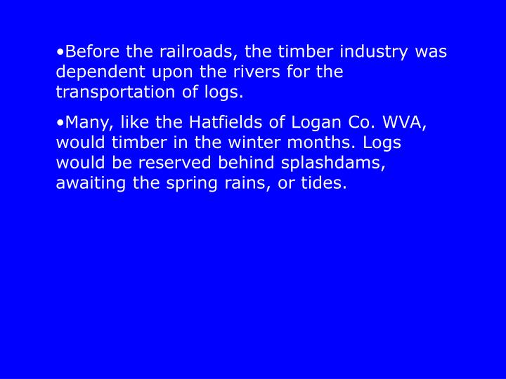 Before the railroads, the timber industry was dependent upon the rivers for the transportation of logs.
