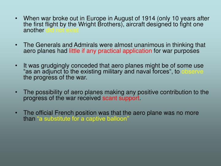 When war broke out in Europe in August of 1914 (only 10 years after the first flight by the Wright Brothers), aircraft designed to fight one another
