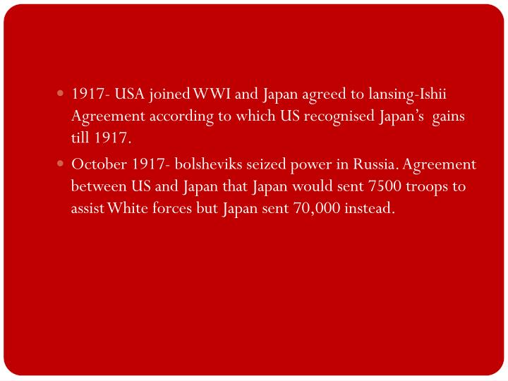 1917- USA joined WWI and Japan agreed to lansing-Ishii Agreement according to which US recognised Japan's  gains till 1917.