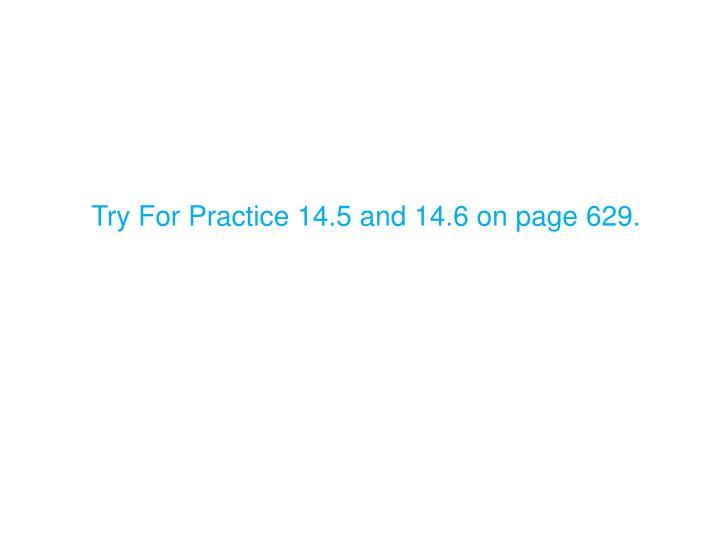 Try For Practice 14.5 and 14.6 on page 629.