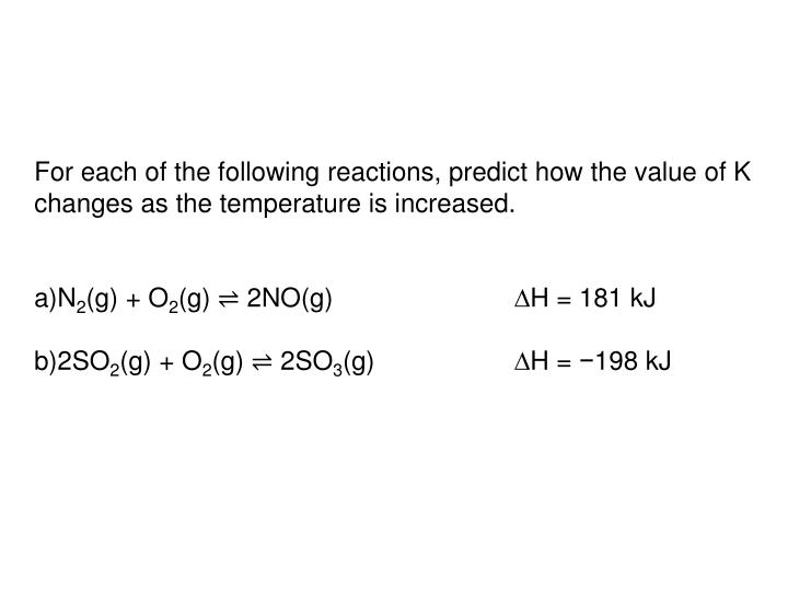 For each of the following reactions, predict how the value of K