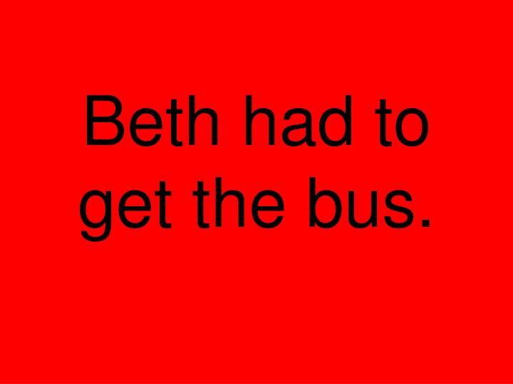 Beth had to get the bus.