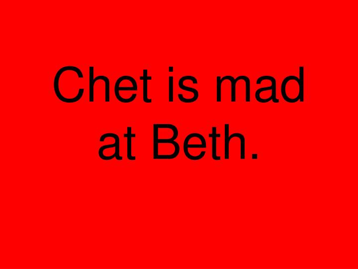 Chet is mad at Beth.