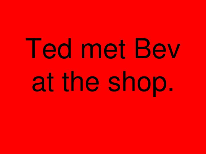 Ted met Bev at the shop.