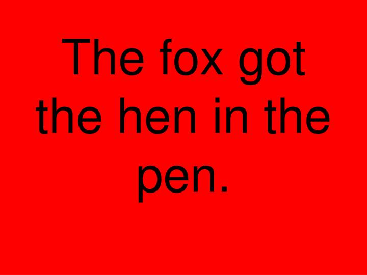 The fox got the hen in the pen.