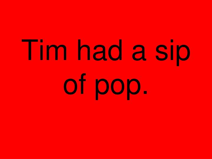 Tim had a sip of pop.