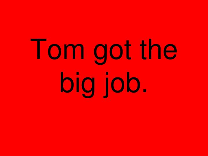 Tom got the big job.