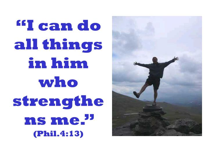 """I can do all things in him who strengthens me."""