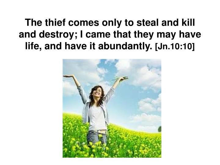 The thief comes only to steal and kill and destroy; I came that they may have life, and have it abundantly.