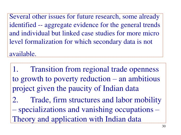 Several other issues for future research, some already identified -- aggregate evidence for the general trends and individual but linked case studies for more micro level formalization for which secondary data is not available.
