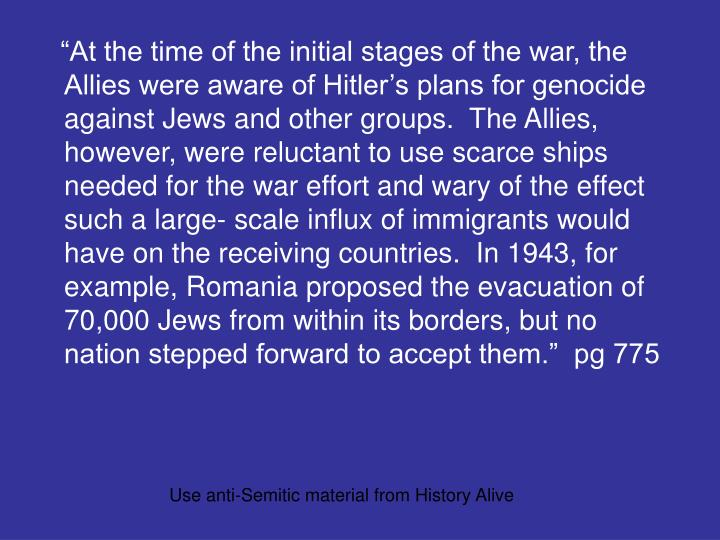 """""""At the time of the initial stages of the war, the Allies were aware of Hitler's plans for genocide against Jews and other groups.  The Allies, however, were reluctant to use scarce ships needed for the war effort and wary of the effect such a large- scale influx of immigrants would have on the receiving countries.  In 1943, for example, Romania proposed the evacuation of 70,000 Jews from within its borders, but no nation stepped forward to accept them.""""  pg 775"""