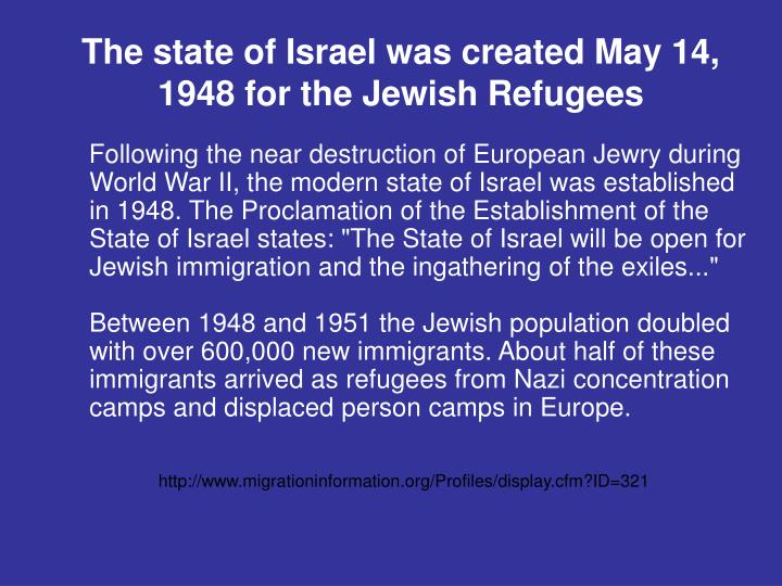 The state of Israel was created May 14, 1948 for the Jewish Refugees