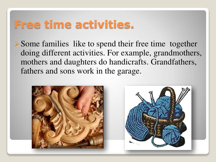 Some families  like to spend their free time  together doing different activities. For example, grandmothers, mothers and daughters do handicrafts.