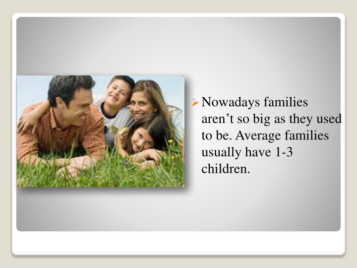 Nowadays families aren't so big as they used to be. Average families usually have 1-3 children.