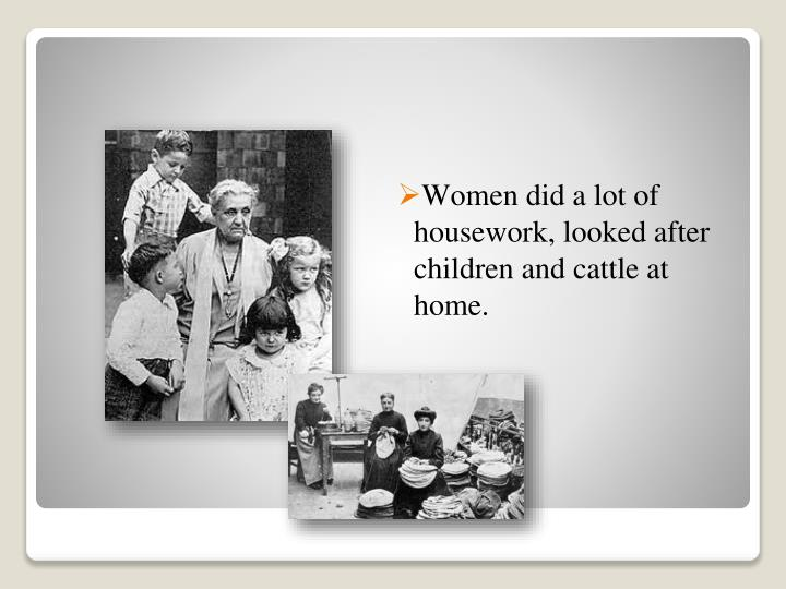 Women did a lot of housework, looked after children and cattle at home
