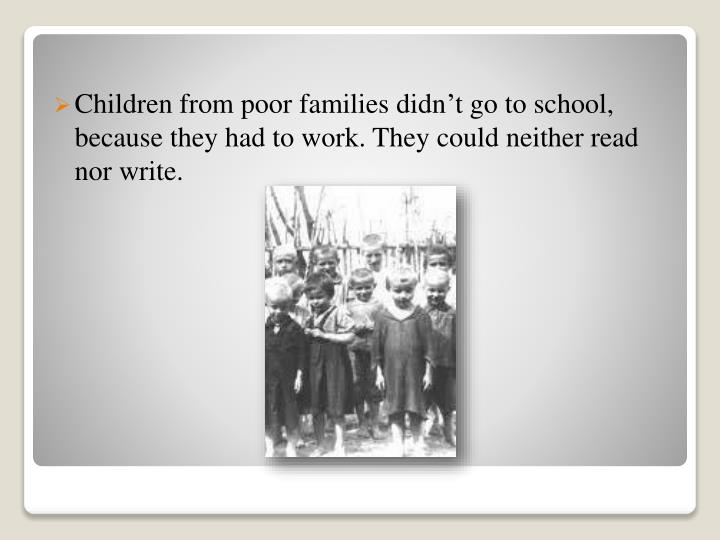 Children from poor families didn't go to school, because they had to work. They could neither read nor write.