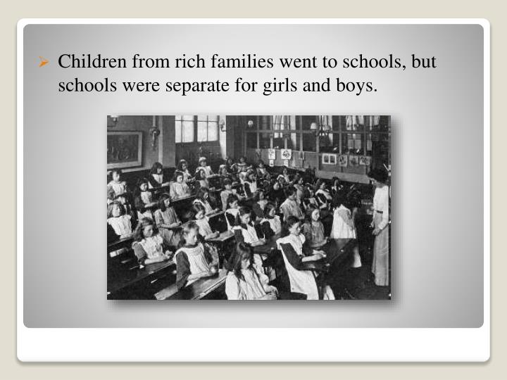 Children from rich families went to schools, but schools were separate for girls and boys.
