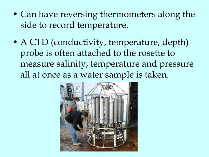 Can have reversing thermometers along the side to record temperature.
