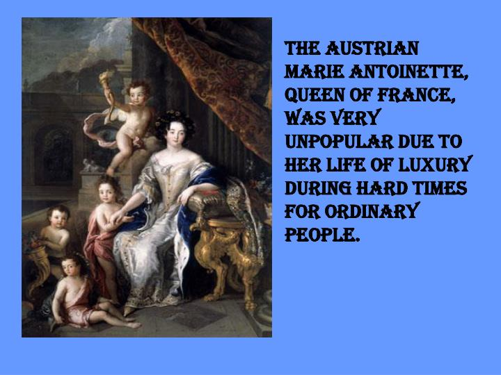 The Austrian Marie Antoinette, queen of France, was very unpopular due to her life of luxury during hard times for ordinary people.