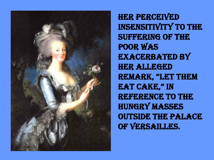 """Her perceived insensitivity to the suffering of the poor was exacerbated by her alleged remark, """"Let them eat cake,"""" in reference to the hungry masses outside the palace of Versailles."""
