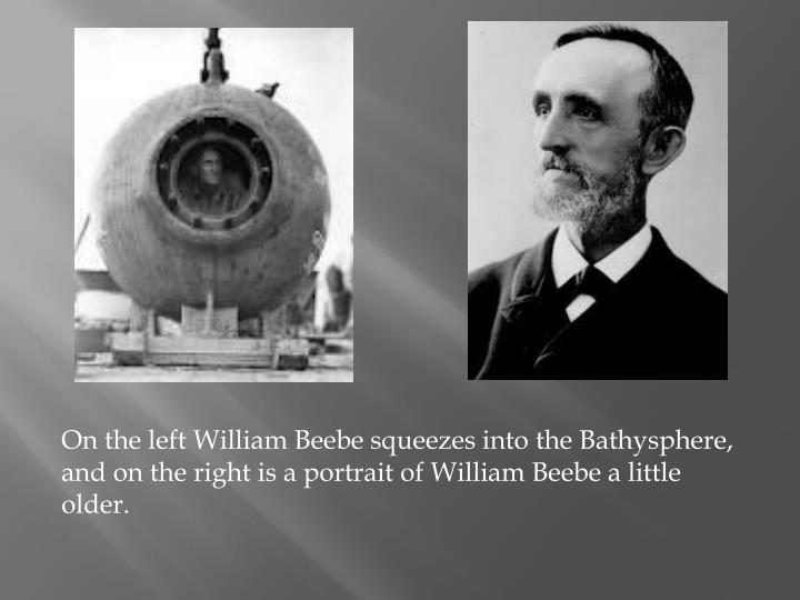 On the left William Beebe squeezes into the Bathysphere, and on the right is a portrait of William Beebe a little older.