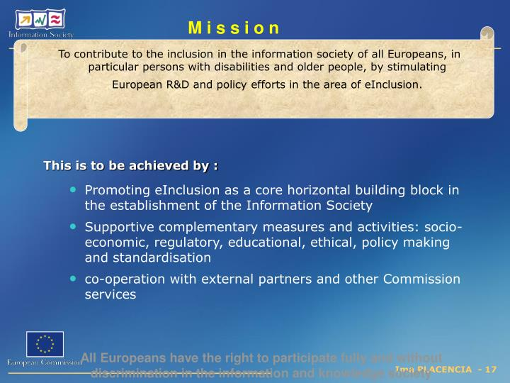 To contribute to the inclusion in the information society of all Europeans, in particular persons with disabilities and older people, by stimulating European R&D and policy efforts in the area of eInclusion.
