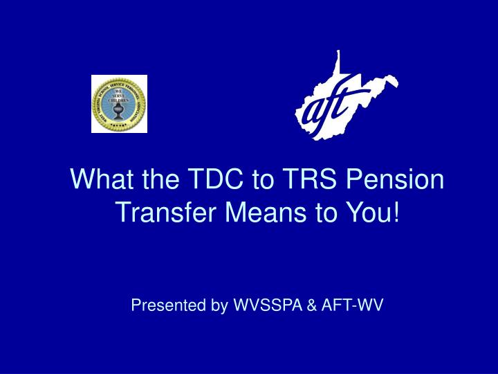 what the tdc to trs pension transfer means to you presented by wvsspa aft wv