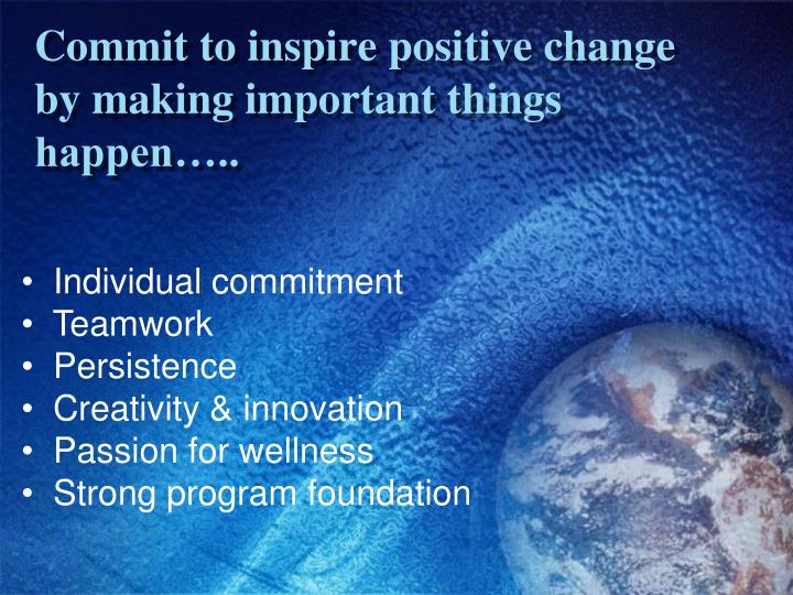 Commit to inspire positive change by making important things happen…..