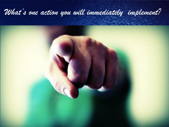 What's one action you will immediately  implement?