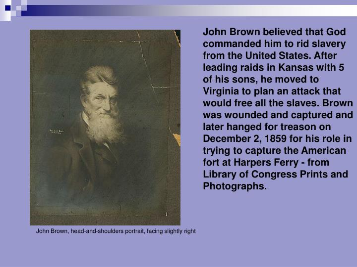 John Brown believed that God commanded him to rid slavery from the United States. After leading raids in Kansas with 5 of his sons, he moved to Virginia to plan an attack that would free all the slaves. Brown was wounded and captured and later hanged for treason on December 2, 1859 for his role in trying to capture the American fort at Harpers Ferry - from