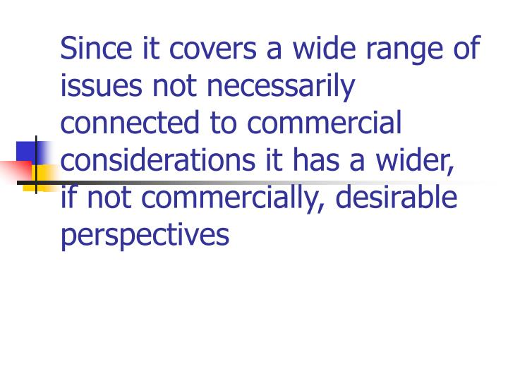 Since it covers a wide range of issues not necessarily connected to commercial considerations it has a wider, if not commercially, desirable perspectives
