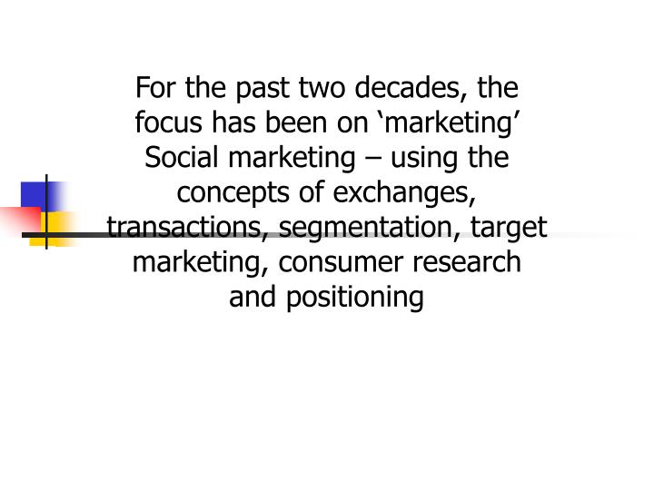 For the past two decades, the focus has been on 'marketing' Social marketing – using the concepts of exchanges, transactions, segmentation, target marketing, consumer research and positioning