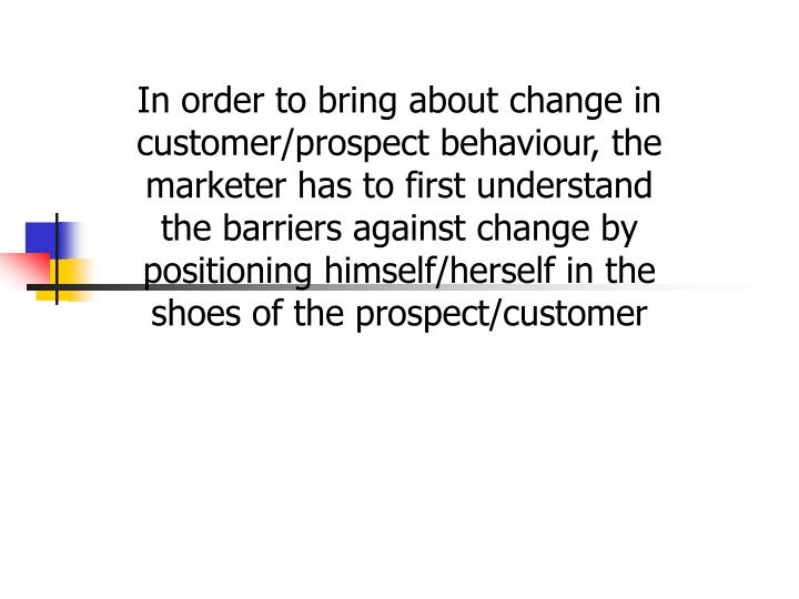 In order to bring about change in customer/prospect behaviour, the marketer has to first understand the barriers against change by positioning himself/herself in the shoes of the prospect/customer