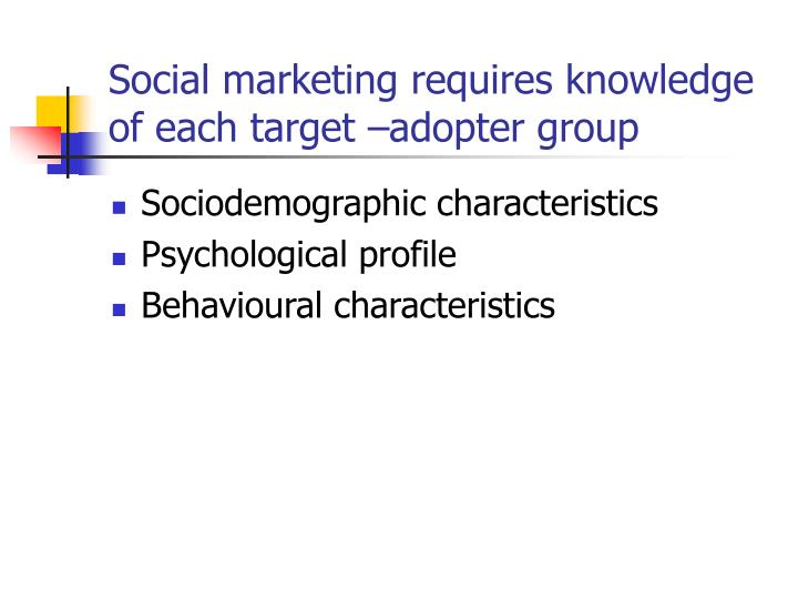Social marketing requires knowledge of each target –adopter group