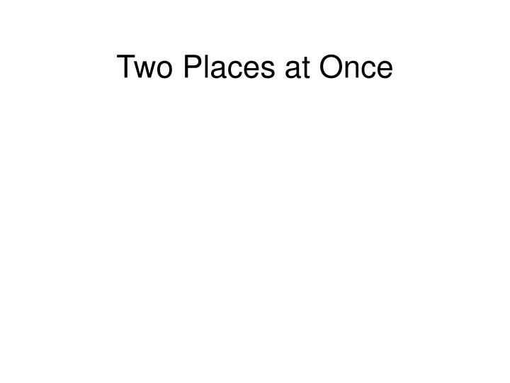 Two places at once