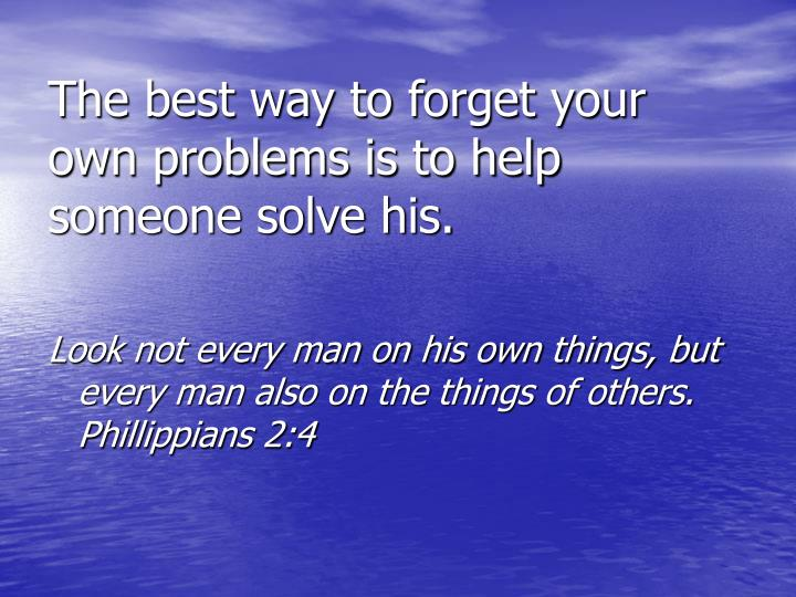 The best way to forget your own problems is to help someone solve his.