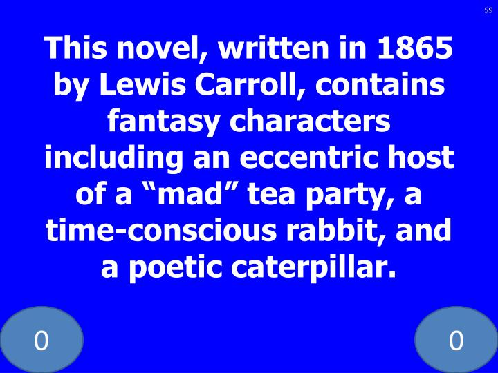 This novel, written in 1865 by Lewis Carroll, contains fantasy characters including an eccentric host of a