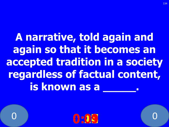A narrative, told again and again so that it becomes an accepted tradition in a society regardless of factual content, is known as a _____.