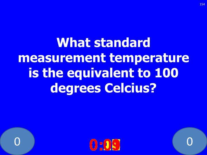 What standard measurement temperature is the equivalent to 100 degrees Celcius?
