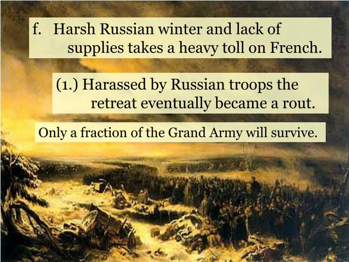 f.   Harsh Russian winter and lack of supplies takes a heavy toll on French.