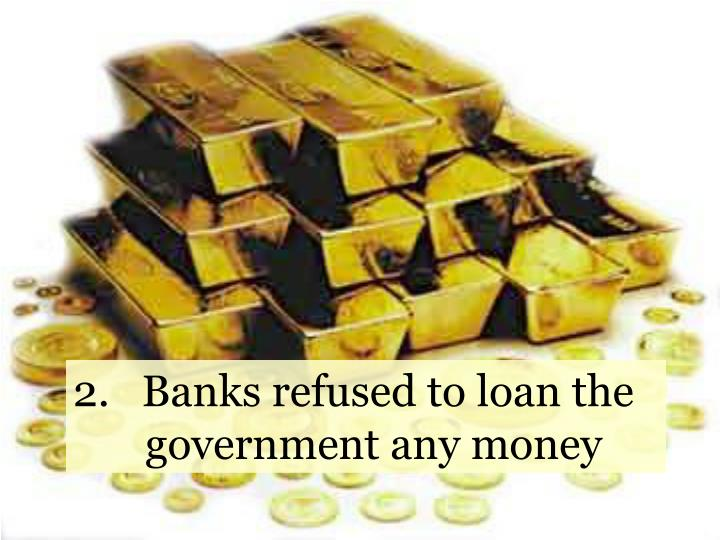 2.   Banks refused to loan the